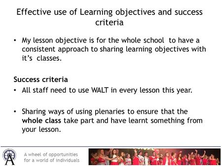 A wheel of opportunities for a world of individuals Effective use of Learning objectives and success criteria My lesson objective is for the whole school.