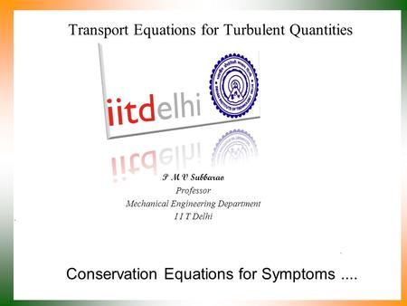 Conservation Equations for Symptoms.... P M V Subbarao Professor Mechanical Engineering Department I I T Delhi Transport Equations for Turbulent Quantities.