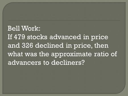 Bell Work: If 479 stocks advanced in price and 326 declined in price, then what was the approximate ratio of advancers to decliners?