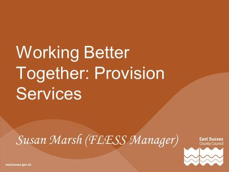Working Better Together: Provision Services Susan Marsh (FLESS Manager)
