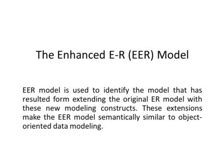 The Enhanced E-R (EER) Model The Enhanced E-R (EER) Model EER model is used to identify the model that has resulted form extending the original ER model.