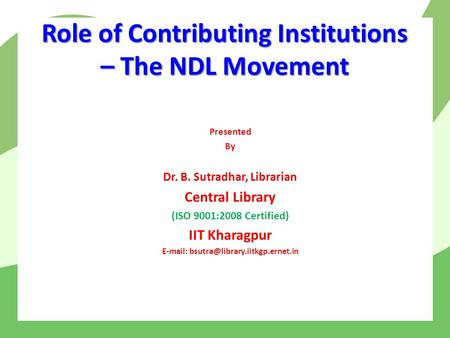 Role of Contributing Institutions – The NDL Movement Presented By Dr. B. Sutradhar, Librarian Central Library (ISO 9001:2008 Certified) IIT Kharagpur E-mail: