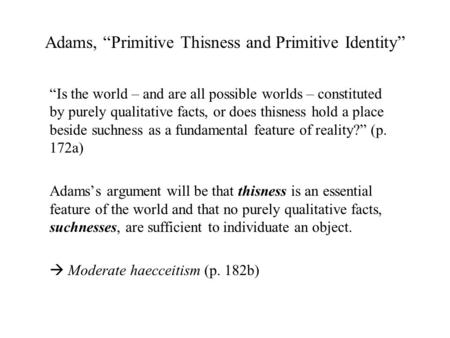 "Adams, ""Primitive Thisness and Primitive Identity"" ""Is the world – and are all possible worlds – constituted by purely qualitative facts, or does thisness."