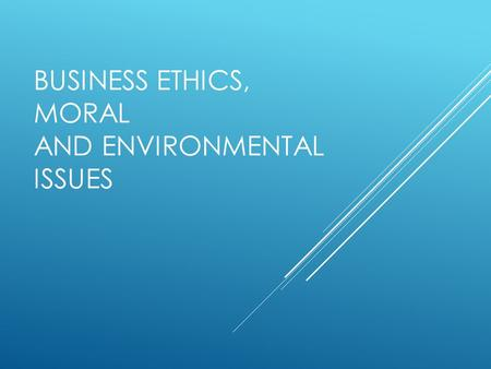 BUSINESS ETHICS, MORAL AND ENVIRONMENTAL ISSUES. AT THE END OF THIS LESSON, STUDENTS WILL BE ABLE TO:  Identify how ethics can affect a business  Identify.