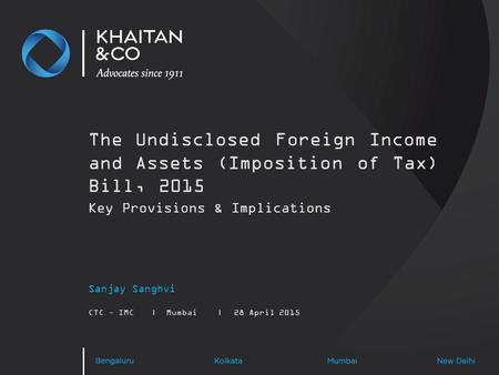 The Undisclosed Foreign Income and Assets (Imposition of Tax) Bill, 2015 Sanjay Sanghvi CTC - IMC|Mumbai|28 April 2015 Key Provisions & Implications.