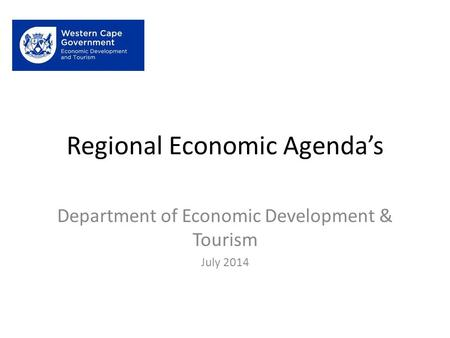 Regional Economic Agenda's Department of Economic Development & Tourism July 2014.