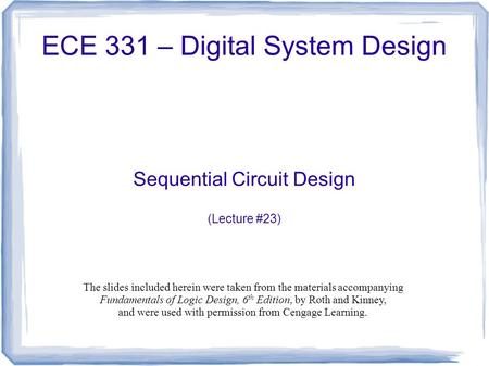 ECE 331 – Digital System Design Sequential Circuit Design (Lecture #23) The slides included herein were taken from the materials accompanying Fundamentals.