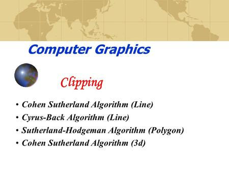 Computer Graphics Clipping Cohen Sutherland Algorithm (Line) Cyrus-Back Algorithm (Line) Sutherland-Hodgeman Algorithm (Polygon) Cohen Sutherland Algorithm.