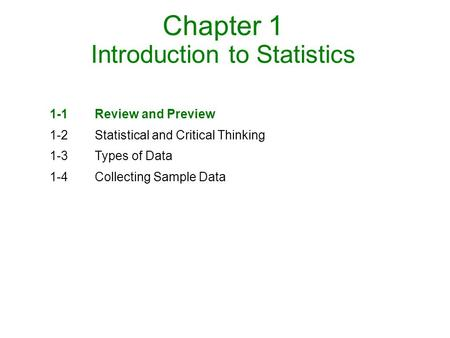 Chapter 1 Introduction to Statistics 1-1Review and Preview 1-2Statistical and Critical Thinking 1-3Types of Data 1-4Collecting Sample Data.