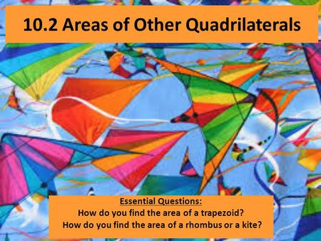 10.2 Areas of Other Quadrilaterals Essential Questions: How do you find the area of a trapezoid? How do you find the area of a rhombus or a kite?