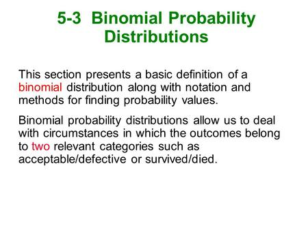 5-3 Binomial Probability Distributions This section presents a basic definition of a binomial distribution along with notation and methods for finding.