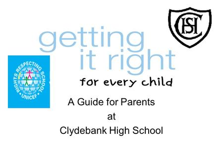 A Guide for Parents at Clydebank High School. Getting it right for every child (GIRFEC) aims to improve outcomes for all children and young people by.