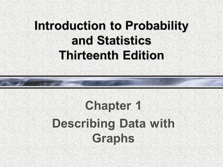 Introduction to Probability and Statistics Thirteenth Edition Chapter 1 Describing Data with Graphs.