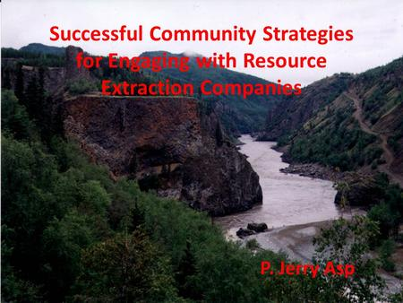 Successful Community Strategies for Engaging with Resource Extraction Companies P. Jerry Asp.