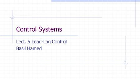 Control Systems Lect. 5 Lead-Lag Control Basil Hamed.