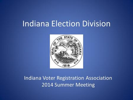 Indiana Election Division I Indiana Voter Registration Association 2014 Summer Meeting.