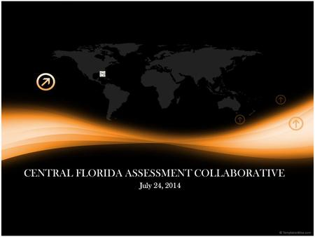 CENTRAL FLORIDA ASSESSMENT COLLABORATIVE July 24, 2014.