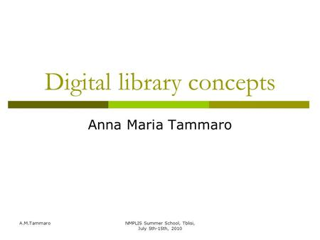 A.M.TammaroNMPLIS Summer School, Tblisi, July 5th-15th, 2010 Digital library concepts Anna Maria Tammaro.