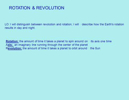ROTATION & REVOLUTION LO: I will distinguish between revolution and rotation; I will describe how the Earth's rotation results in day and night. Rotation: