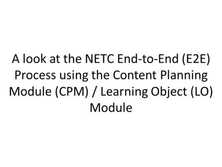 A look at the NETC End-to-End (E2E) Process using the Content Planning Module (CPM) / Learning Object (LO) Module.