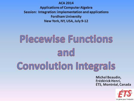 ACA 2014 Applications of Computer Algebra Session: Integration: implementation and applications Fordham University New York, NY, USA, July 9-12.
