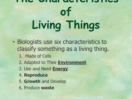 The Characteristics of Living Things  Biologists use six characteristics to classify something as a living thing. 1. Made of Cells 2. Adapted to Their.