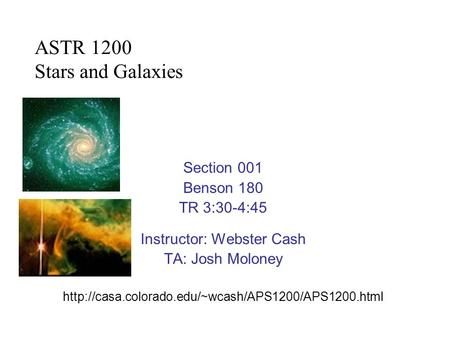 Section 001 Benson 180 TR 3:30-4:45 Instructor: Webster Cash TA: Josh Moloney  ASTR 1200 Stars and.