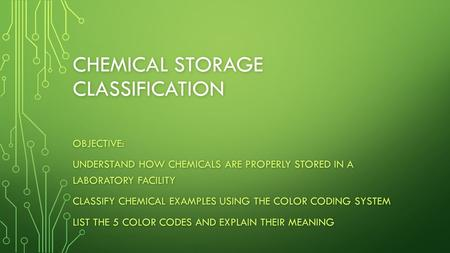 CHEMICAL STORAGE CLASSIFICATION OBJECTIVE: UNDERSTAND HOW CHEMICALS ARE PROPERLY STORED IN A LABORATORY FACILITY CLASSIFY CHEMICAL EXAMPLES USING THE COLOR.