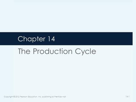 Chapter 14 The Production Cycle Copyright © 2012 Pearson Education, Inc. publishing as Prentice Hall 14-1.