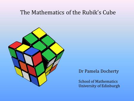 The Mathematics of the Rubik's Cube Dr Pamela Docherty School of Mathematics University of Edinburgh.