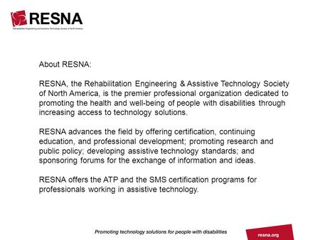 About RESNA: RESNA, the Rehabilitation Engineering & Assistive Technology Society of North America, is the premier professional organization dedicated.