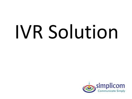 IVR Solution. What is this IVR? Interactive Voice Response (IVR) system helps to migrate from the traditional human-perplexed interactions To Efficient.