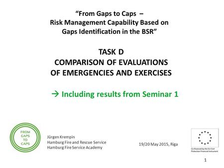 "19/20 May 2015, Riga ""From Gaps to Caps – Risk Management Capability Based on Gaps Identification in the BSR"" TASK D COMPARISON OF EVALUATIONS OF EMERGENCIES."