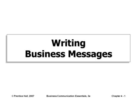 © Prentice Hall, 2007Business Communication Essentials, 3eChapter 4 - 1 Writing Business Messages.