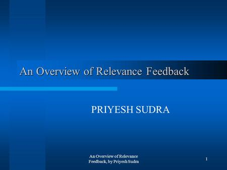 An Overview of Relevance Feedback, by Priyesh Sudra 1 An Overview of Relevance Feedback PRIYESH SUDRA.