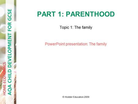 PART 1: PARENTHOOD Topic 1: The family PowerPoint presentation: The family © Hodder Education 2009.
