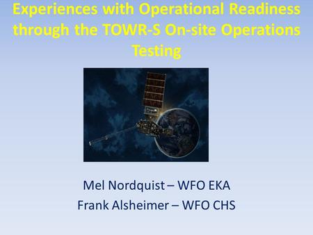 Experiences with Operational Readiness through the TOWR-S On-site Operations Testing Mel Nordquist – WFO EKA Frank Alsheimer – WFO CHS.