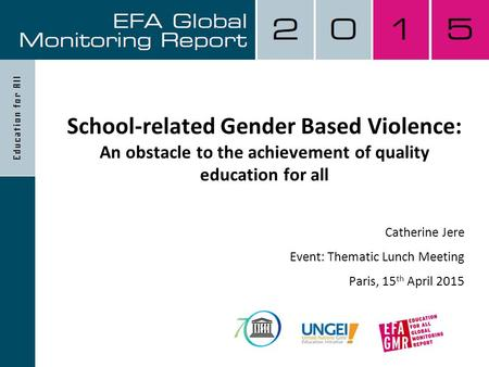 School-related Gender Based Violence: An obstacle to the achievement of quality education for all Catherine Jere Event: Thematic Lunch Meeting Paris, 15.