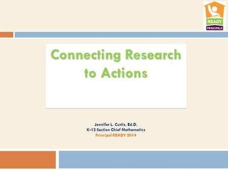 Connecting Research to Actions Jennifer L. Curtis, Ed.D. K-12 Section Chief Mathematics Principal READY 2014.
