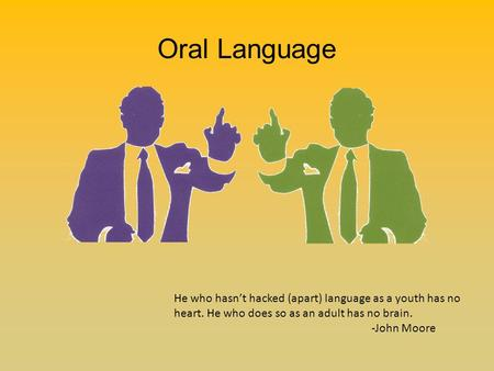 Oral Language He who hasn't hacked (apart) language as a youth has no heart. He who does so as an adult has no brain. -John Moore.