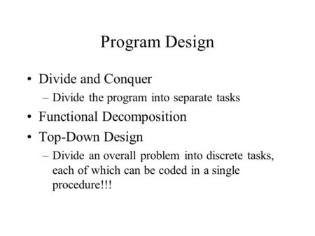 Program Design Divide and Conquer –Divide the program into separate tasks Functional Decomposition Top-Down Design –Divide an overall problem into discrete.