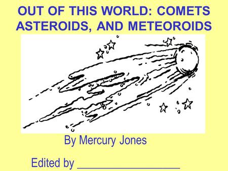 OUT OF THIS WORLD: COMETS ASTEROIDS, AND METEOROIDS By Mercury Jones Edited by __________________.