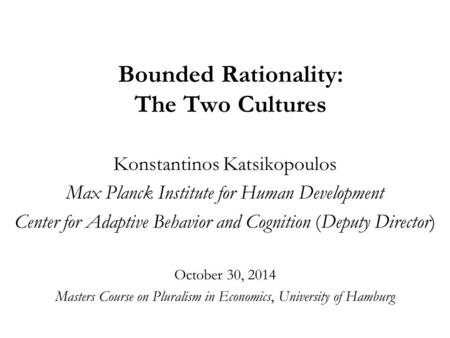 Bounded Rationality: The Two Cultures Konstantinos Katsikopoulos Max Planck Institute for Human Development Center for Adaptive Behavior and Cognition.