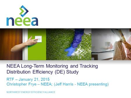 1 NORTHWEST ENERGY EFFICIENCY ALLIANCE NEEA Long-Term Monitoring and Tracking Distribution Efficiency (DE) Study RTF – January 21, 2015 Christopher Frye.