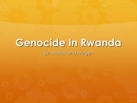 Genocide In Rwanda By: Marisa and Megyn. The Tutsis & The Hutus  -Rwanda was split into parts: the Tutsis and Hutus  -Colonial administration put Tutsis.