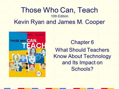 Those Who Can, Teach 10th Edition Kevin Ryan and James M. Cooper Chapter 6 What Should Teachers Know About Technology and Its Impact on Schools?
