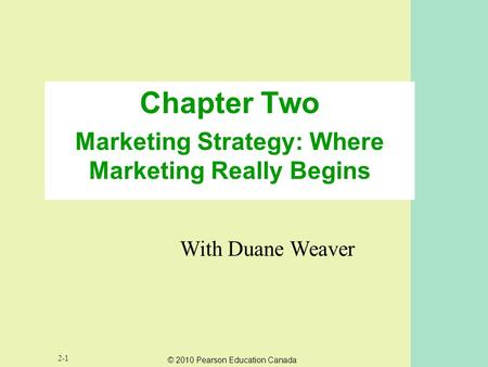 © 2010 Pearson Education Canada 2-1 Chapter Two Marketing Strategy: Where Marketing Really Begins With Duane Weaver.