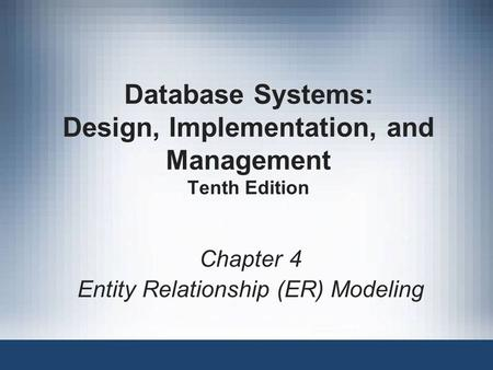 Database Systems: Design, Implementation, and Management Tenth Edition Chapter 4 Entity Relationship (ER) Modeling.