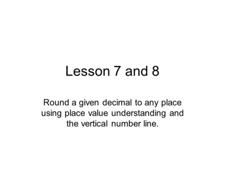 Lesson 7 and 8 Round a given decimal to any place using place value understanding and the vertical number line.