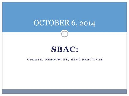 SBAC: UPDATE, RESOURCES, BEST PRACTICES OCTOBER 6, 2014.